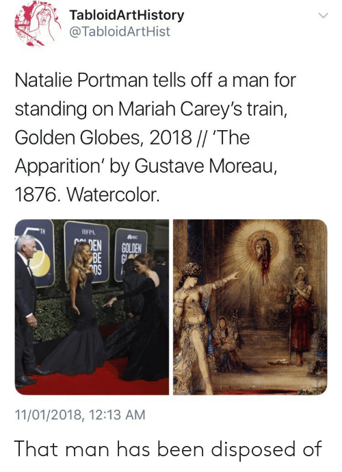Golden Globes, Train, and Natalie Portman: TabloidArtHistory  @TabloidArtHist  Natalie Portman tells off a man for  standing on Mariah Carey's train,  Golden Globes, 2018 // 'The  Apparition' by Gustave Moreau,  1876. Watercolor.  TH  IFPA  11/01/2018, 12:13 AM That man has been disposed of
