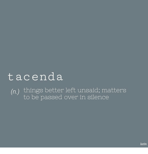 Silence, Latin, and  Things: tacenda  (n) things better left unsaid; matters  to be passed over in silence  latin