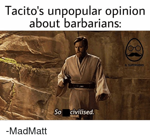 Memes, 🤖, and Barbarians: Tacito's unpopular opinion  about barbarians:  IL SUPERUOVO  So civilised. -MadMatt