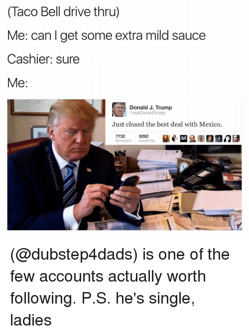 Single Ladie: (Taco Bell drive thru)  Me: can get some extra mild sauce  Cashier: sure  Me  Donald J. Trump  realDonald Trump  Just closed the best deal with Mexico  7732  9292  RETWEETS FAVORITES (@dubstep4dads) is one of the few accounts actually worth following. P.S. he's single, ladies