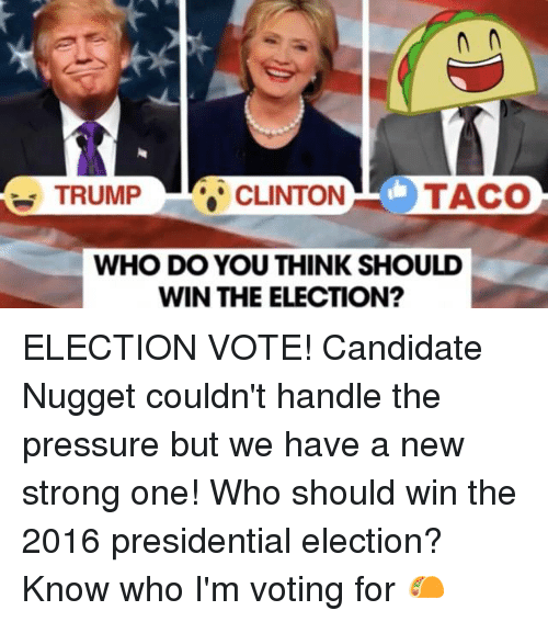 Trump Clinton: TACO  TRUMP  CLINTON  WHO DO YOU THINK SHOULD  WIN THE ELECTION? ELECTION VOTE! Candidate Nugget couldn't handle the pressure but we have a new strong one! Who should win the 2016 presidential election? Know who I'm voting for 🌮