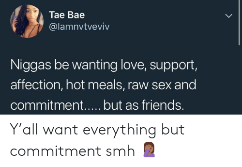 Love Support: Tae Bae  @lamnvtveviv  Niggas be wanting love, support,  affection, hot meals, raw sex and Y'all want everything but commitment smh 🤦🏾♀️