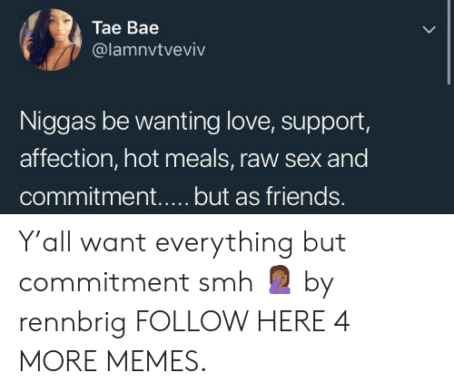 Love Support: Tae Bae  @lamnvtveviv  Niggas be wanting love, support,  affection, hot meals, raw sex and Y'all want everything but commitment smh 🤦🏾♀️ by rennbrig FOLLOW HERE 4 MORE MEMES.