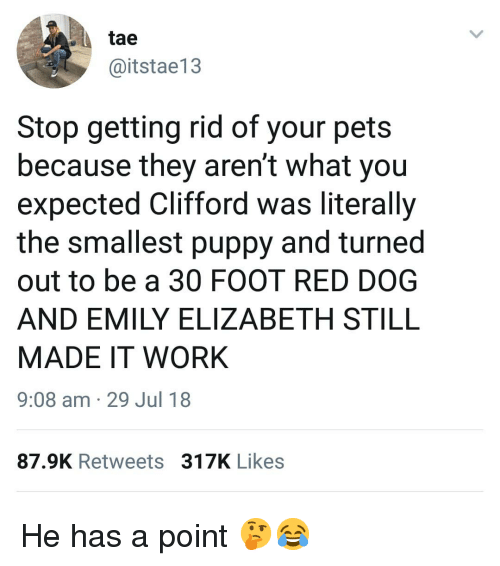 red dog: tae  @itstae13  Stop getting rid of your pets  because they aren't what you  expected Clifford was literally  the smallest puppy and turned  out to be a 30 FOOT RED DOG  AND EMILY ELIZABETH STILL  MADE IT WORK  9:08 am 29 Jul 18  87.9K Retweets 317K Likes He has a point 🤔😂
