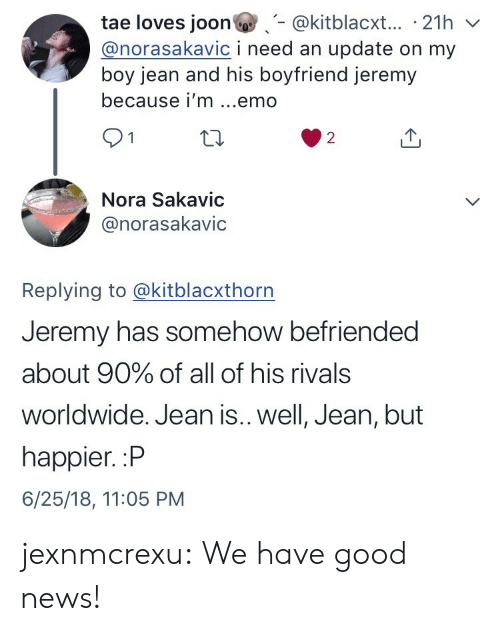Emo, News, and Target: tae loves joon@kitblacxt... 21h v  @norasakavic i need an update on my  boy jean and his boyfriend jeremy  because i'm ...emo  91  2  Nora Sakavic  @norasakavic  Replying to @kitblacxthorn  Jeremy has somehow befriended  about 90% of all of his rivals  worldwide. Jean is.. well, Jean, but  happier. :P  6/25/18, 11:05 PM jexnmcrexu:  We have good news!