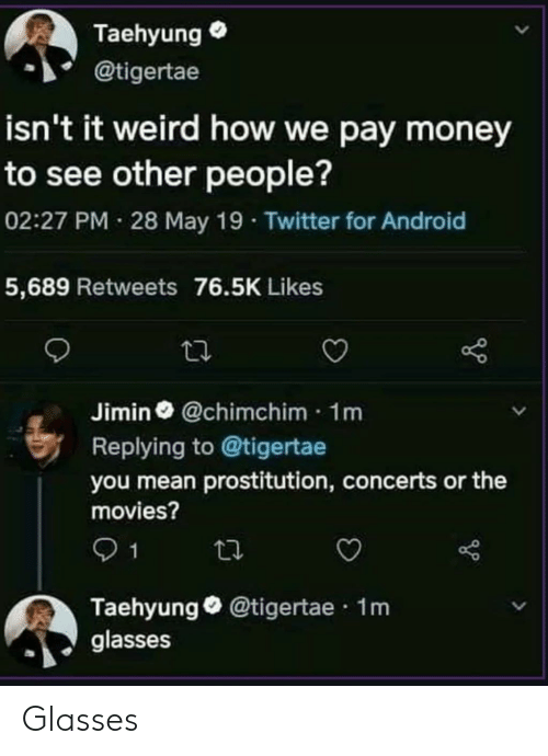 prostitution: Taehyung  @tigertae  isn't it weird how we pay money  to see other people?  02:27 PM 28 May 19 Twitter for Android  5,689 Retweets 76.5K Likes  Jimin @chimchim 1m  Replying to @tigertae  you mean prostitution, concerts or the  movies?  1  Taehyung@tigertae 1m  glasses Glasses