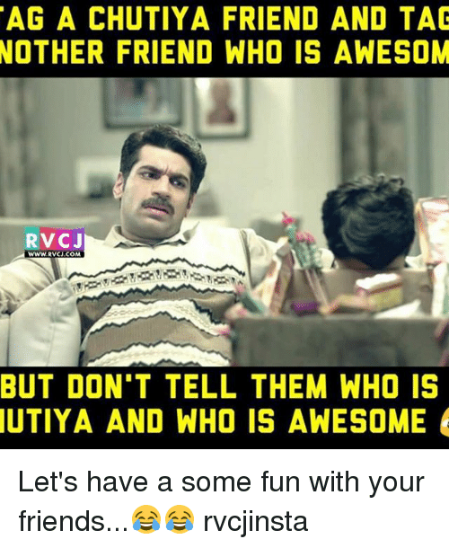 Awesomness: TAG A CHUTIYA FRIEND AND TAG  NOTHER FRIEND WHO IS AWESOM  RVCJ  WWW.RVCJ.COM  BUT DON'T TELL THEM WHO IS  UTIYA AND WHO IS AWESOME Let's have a some fun with your friends...😂😂 rvcjinsta