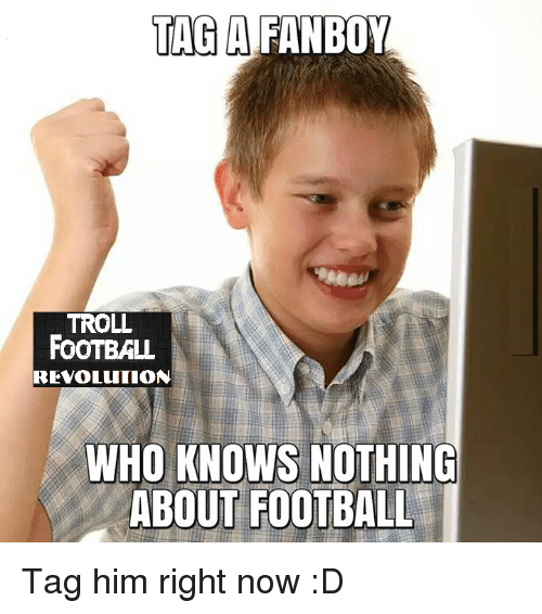 Fanboying: TAG A  FANBOY  TROLL  FOOTBALL  REVOLUTION  WHO KNOWS NOTHING  ABOUT FOOTBALL Tag him right now :D