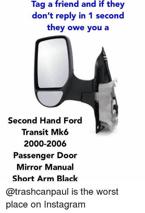 Instagram, The Worst, and Black: Tag a friend and if they  don't reply in 1 second  they owe you a  Second Hand Ford  Transit Mk6  2000-2006  Passenger Door  Mirror Manual  Short Arm Black @trashcanpaul is the worst place on Instagram