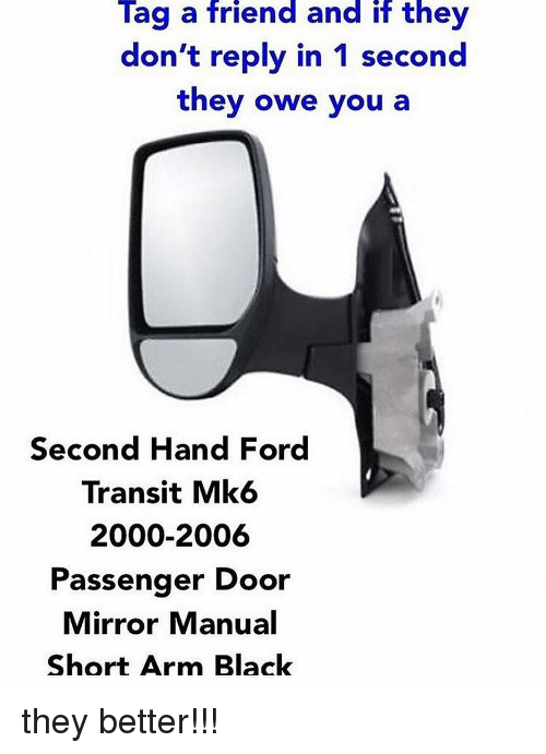 Memes, Black, and Ford: Tag a friend and if they  don't reply in 1 second  they owe you a  Second Hand Ford  Transit Mk6  2000-2006  Passenger Door  Mirror Manual  Short Arm Black they better!!!