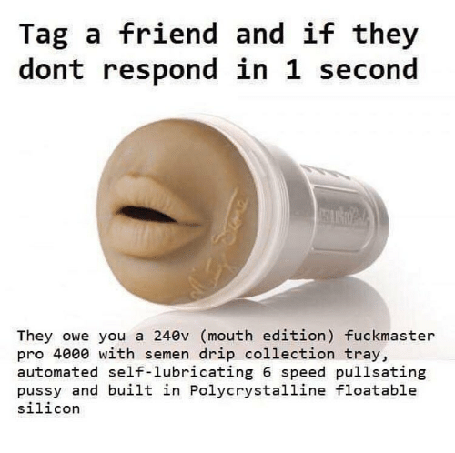 tag a friend: Tag a friend and if they  dont respond in 1 second  They owe you a 240v (mouth edition) fuckmaster  pro 4000 with semen drip collection tray,  automated self-lubricating 6 speed pullsating  pussy and built in Polycrystalline floatable  silicor
