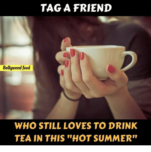 """Memes, Summer, and Bollywood: TAG A FRIEND  Bollywood feed  WHO STILL LOVES TO DRINK  TEA IN THIS """"HOT SUMMER"""""""