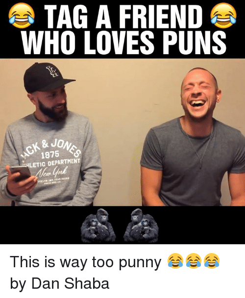 Punnies: TAG A FRIEND  E  WHO LOVES PUNS  & JO  1875  LETIC DEPARTMENT This is way too punny 😂😂😂  by Dan Shaba