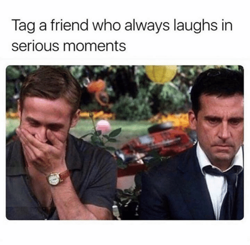 tag a friend: Tag a friend who always laughs in  serious moments