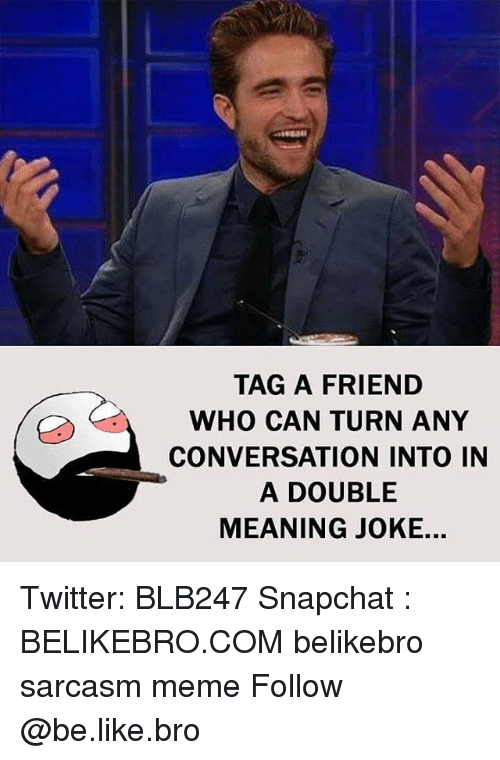 Sarcasmism: TAG A FRIEND  WHO CAN TURN ANY  CONVERSATION INTO IN  A DOUBLE  MEANING JOKE. Twitter: BLB247 Snapchat : BELIKEBRO.COM belikebro sarcasm meme Follow @be.like.bro