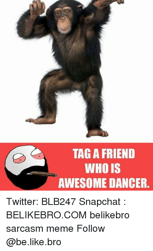 Sarcasmism: TAG A FRIEND  WHO IS  AWESOME DANCER. Twitter: BLB247 Snapchat : BELIKEBRO.COM belikebro sarcasm meme Follow @be.like.bro