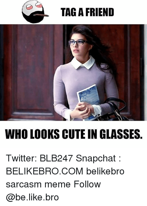 Sarcasmism: TAG A FRIEND  WHO LOOKS CUTE IN GLASSES Twitter: BLB247 Snapchat : BELIKEBRO.COM belikebro sarcasm meme Follow @be.like.bro