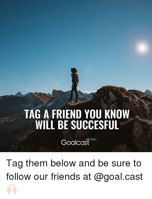 Friends, Memes, and Goal: TAG A FRIEND YOU KNOW  WILL BE SUCCESFUL  Goalcas Tag them below and be sure to follow our friends at @goal.cast 🙌🏻