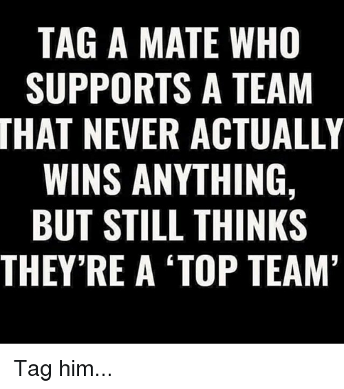 Tag A Mate: TAG A MATE WHO  SUPPORTS A TEAM  THAT NEVER ACTUALLY  WINS ANYTHING,  BUT STILL THINKS  THEY'RE A TOP TEAM Tag him...