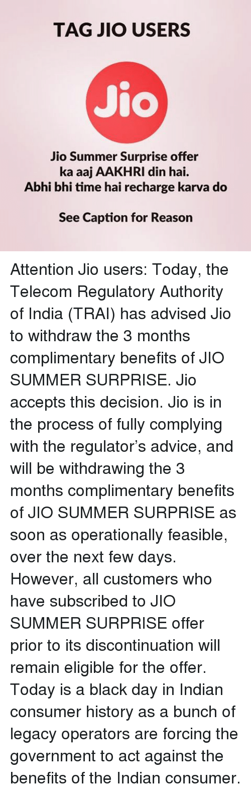 feasible: TAG JIO USERS  Jio  Jio Summer Surprise offer  ka aaj AAKHRI In hai.  Abhi bhi time hai recharge karva do  See Caption for Reason Attention Jio users: Today, the Telecom Regulatory Authority of India (TRAI) has advised Jio to withdraw the 3 months complimentary benefits of JIO SUMMER SURPRISE. Jio accepts this decision. Jio is in the process of fully complying with the regulator's advice, and will be withdrawing the 3 months complimentary benefits of JIO SUMMER SURPRISE as soon as operationally feasible, over the next few days. However, all customers who have subscribed to JIO SUMMER SURPRISE offer prior to its discontinuation will remain eligible for the offer. Today is a black day in Indian consumer history as a bunch of legacy operators are forcing the government to act against the benefits of the Indian consumer.