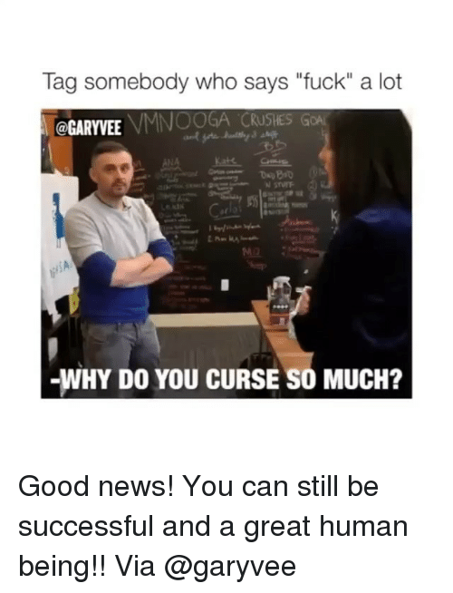 "Be Successful: Tag somebody who says ""fuck"" a lot  VMNOOGA CRUSHESG  @GARYVEE  -WHY DO YOU CURSE SO MUCH? Good news! You can still be successful and a great human being!! Via @garyvee"