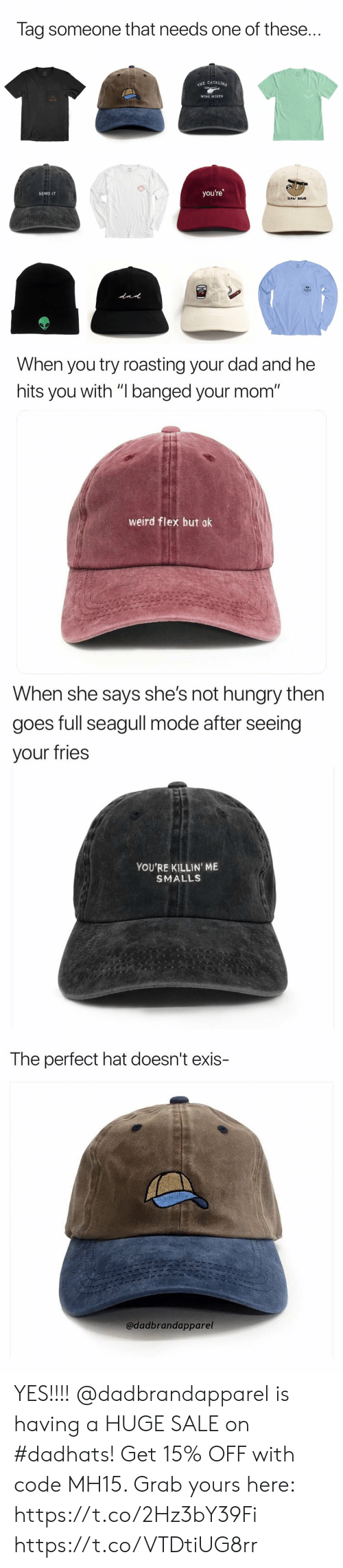 """Dad, Flexing, and Funny: Tag someone that needs one of these..  E CATALINA  WINE MIXER  you're  SEND IT  SLOW DOWN   When you try roasting your dad and he  hits you with """"I banged your mom""""  weird flex but ok   When she says she's not nungry tnen  goes full seagull mode after seeing  your fries  YOU'RE KILLIN' ME  SMALLS   The perfect hat doesn't exis-  @dadbrandapparel YES!!!! @dadbrandapparel is having a HUGE SALE on #dadhats! Get 15% OFF with code MH15. Grab yours here: https://t.co/2Hz3bY39Fi https://t.co/VTDtiUG8rr"""