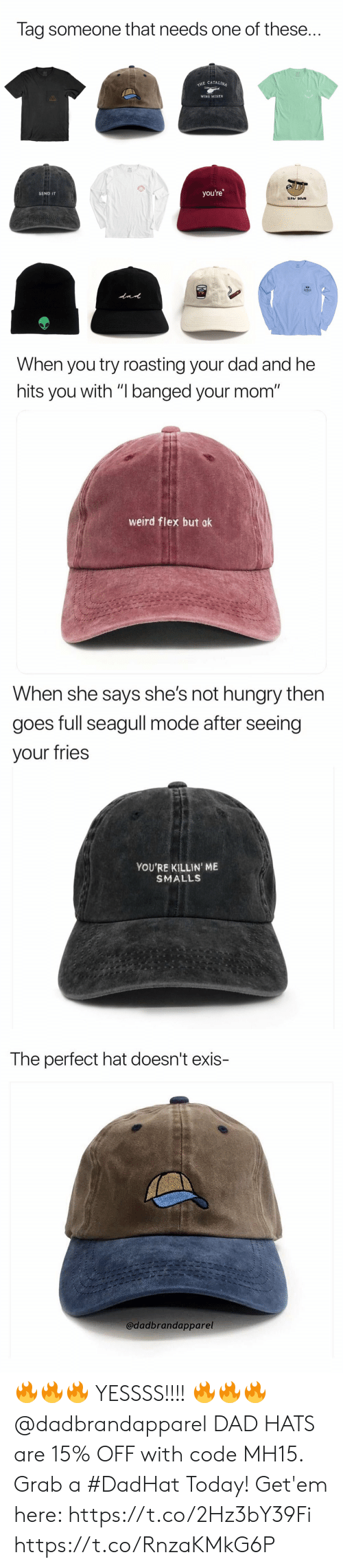 """Dad, Flexing, and Funny: Tag someone that needs one of these..  E CATALINA  WINE MIXER  you're  SEND IT  SLOW DOWN   When you try roasting your dad and he  hits you with """"I banged your mom""""  weird flex but ok   When she says she's not nungry tnen  goes full seagull mode after seeing  your fries  YOU'RE KILLIN' ME  SMALLS   The perfect hat doesn't exis-  @dadbrandapparel 🔥🔥🔥 YESSSS!!!! 🔥🔥🔥 @dadbrandapparel DAD HATS are 15% OFF with code MH15. Grab a #DadHat Today! Get'em here: https://t.co/2Hz3bY39Fi https://t.co/RnzaKMkG6P"""