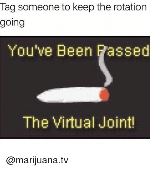 virtualization: Tag someone to keep the rotation  going  You've Been Passed  The Virtual Joint @marijuana.tv