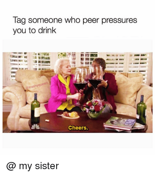Tag Someone, Girl Memes, and Cheers: Tag someone who peer pressures  you to drink  @trashyque  Cheers. @ my sister