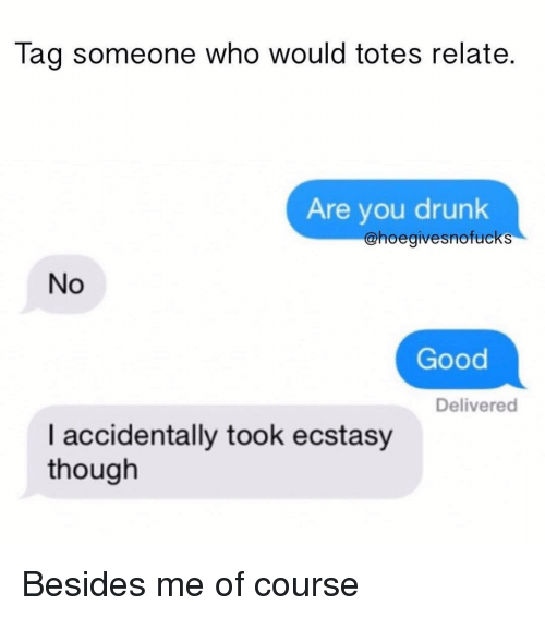 Drunk, Good, and Tag Someone: Tag someone who would totes relate.  Are you drunk  @hoegivesnofucks  No  Good  Delivered  I accidentally took ecstasy  though Besides me of course