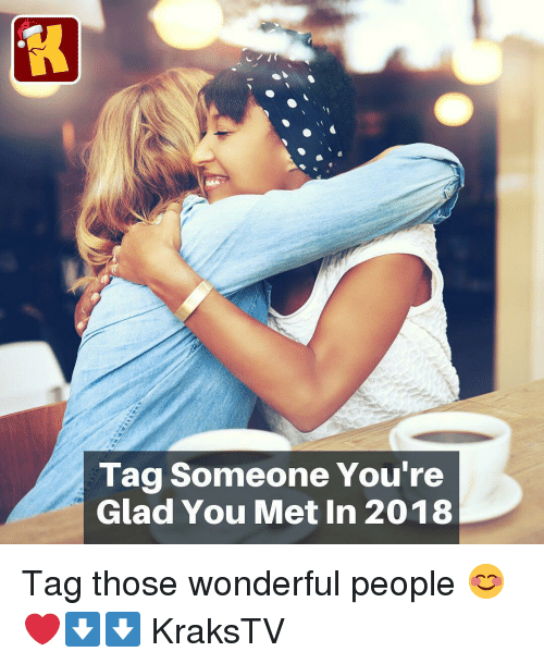 Memes, Tag Someone, and 🤖: Tag Someone You're  Glad You Met In 2018 Tag those wonderful people 😊❤️⬇️⬇️ KraksTV
