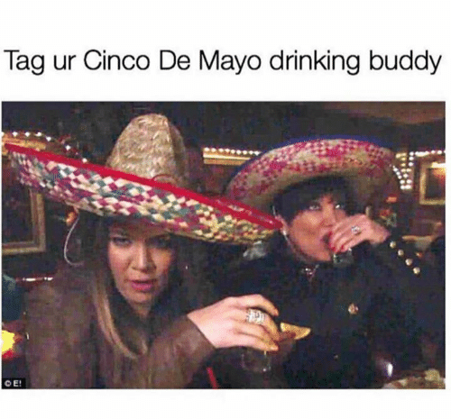 Drinking, Cinco De Mayo, and Mayo: Tag ur Cinco De Mayo drinking buddy