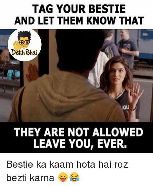 hotas: TAG YOUR BESTIE  AND LET THEM KNOW THAT  Dekh Bhai  KAI  THEY ARE NOT ALLOWED  LEAVE YOU, EVER. Bestie ka kaam hota hai roz bezti karna 😝😂