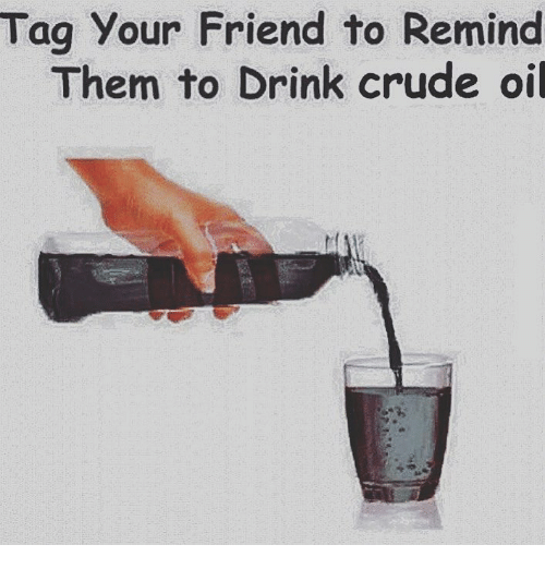 Dank Memes, Crude Oil, and Friend: Tag Your Friend to Remind  Them to Drink crude oil