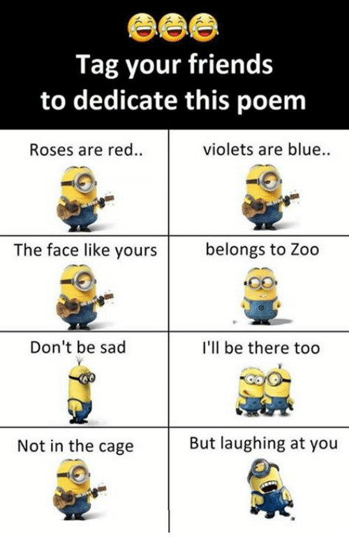 caging: Tag your friends  to dedicate this poem  Roses are red..  violets are blue..  The face like yours  belongs to Zoo  Don't be sad  I'll be there too  Not in the cage  But laughing at you