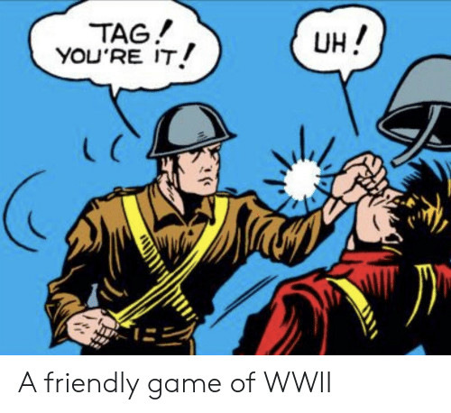 Game, Wwii, and Game Of: TAG!  YOU'RE IT  UH!  L C A friendly game of WWII