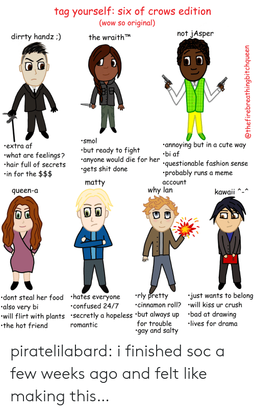 tag yourself: tag yourself: six of crows edition  (wow so original)  the wraith  not jAsper  dirrty handz:)  .smol  .but ready to fight  anyone would die for her  .gets shit done  annoying but in a cute way  .bi af  questionable fashion sense  .probably runs a meme  account  .extra af  what are feelings?  hair full of secret  in for the $$$  matty  why lan  queen-a  Kawaii  dont steal her food hates everyone rly pretty  also very bi  will flirt with plants secretly a hopeless 'but always up 'bad at drawing  .the hot friend  just wants to belong  cinnamon roll? .will kiss ur crush  confused 24/7  for trouble  gay and salty  lives for drama  romantic piratelilabard:  i finished soc a few weeks ago and felt like making this…