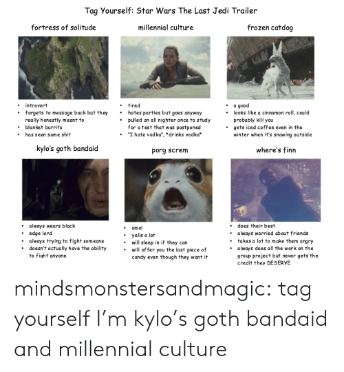 "bandaid: Tag Yourself: Star Wars The Last Jedi Trailer  fortress of solitude  millennial culture  frozen catdoq  introvert  forgets to message back but they  really honestly meant to  blanket burrito  has seen some shit  tired  hates parties but goes anyway  pulled an all nighter once to study  for atest that was postponed  ""I hate vodka"",""drinks vodka*  a good  probably kill you  winter when it's snowing outside  .  . looks like a cinnamon roll, could  '  .  gets iced coffee even in the  .  .  ·  kylo's goth bandaid  porg screm  where's finn  always wears black  does their best  always worried about friends  takes a lot to make them angry  always does all the work on the  group project but never gets the  credit they DESERVE  smol  .edge lord  . always trying to fight someone  . yells a lot  .  doesn't actually have the ability  to fight anyone  will sleep in if they can  will of fer you the last piece of  candy even though they want it mindsmonstersandmagic:  tag yourself I'm kylo's goth bandaid and millennial culture"