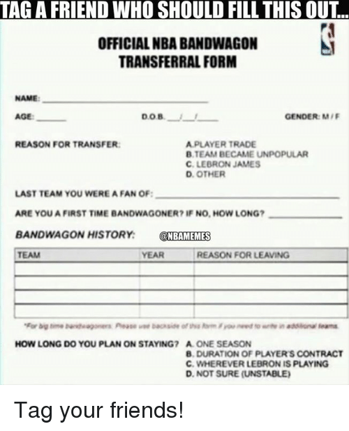 Bandwagoner: TAGA FRIEND WHO SHOULD FILL THIS OUT  OFFICIAL NBA BANDWAGON  TRANSFERRAL FORM  NAME:  DOB.  GENDER: M/F  REASON FOR TRANSFER:  A PLAYER TRADE  B TEAM BECAME UNPOPULAR  C. LEBRON JAMES  D. OTHER  LAST TEAM YOU WEREA FAN OF:  ARE YOU A FIRST TIME BANDWAGONER? IF NO, HOW LONG?  BANDWAGON HISTORY  NBAMEMES  TEAM  REASON FOR LEAVING  YEAR  HOW LONG DO YOU PLAN ON STAYING? A ONE SEASON  B, DURATION OF PLAYERS CONTRACT  C. WHEREVER LEBRON IS PLAYING  D. NOT SURE (UNSTABLE) Tag your friends!