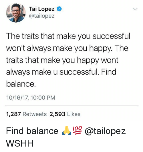 Memes, Wshh, and Happy: Tai Lopez  @tailopez  The traits that make you successful  won't always make you happy. The  traits that make you happy wort  always make u successful. Find  balance.  10/16/17, 10:00 PM  1,287 Retweets 2,593 Likes Find balance 🙏💯 @tailopez WSHH