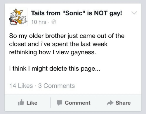 "Sonic, How, and Page: Tails from ""Sonic"" is NOT gay!  10 hrs.  So my older brother just came out of the  closet and i've spent the last week  rethinking how I view gayness.  I think I might delete this page...  14 Likes 3 Comments  Like  Comment  Share"