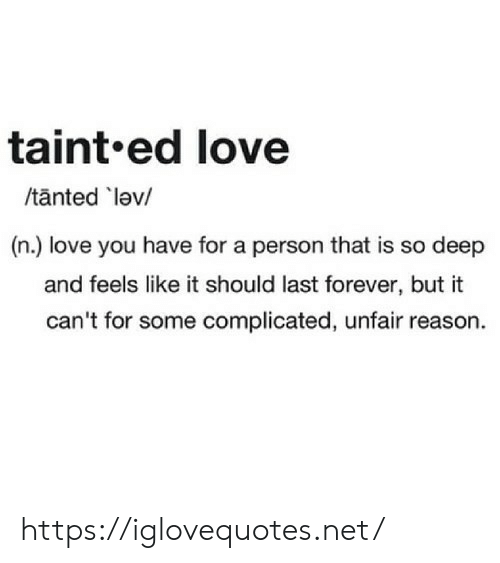 So Deep: taint.ed love  /tanted lev/  (n.) love you have for a person that is so deep  and feels like it should last forever, but it  can't for some complicated, unfair reason. https://iglovequotes.net/