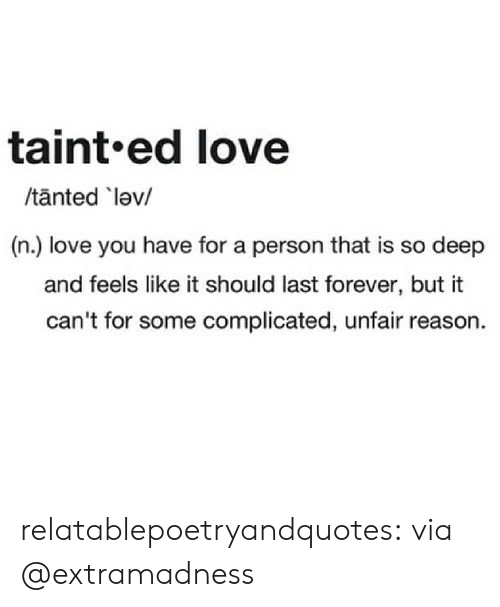 So Deep: taint.ed love  /tanted lev/  (n.) love you have for a person that is so deep  and feels like it should last forever, but it  can't for some complicated, unfair reason. relatablepoetryandquotes:  via @extramadness