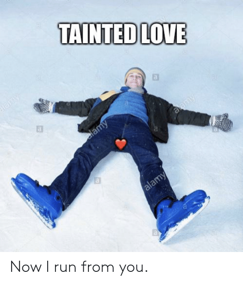 tainted love: TAINTED LOVE  lamy  elamy  aamy  alamy Now I run from you.