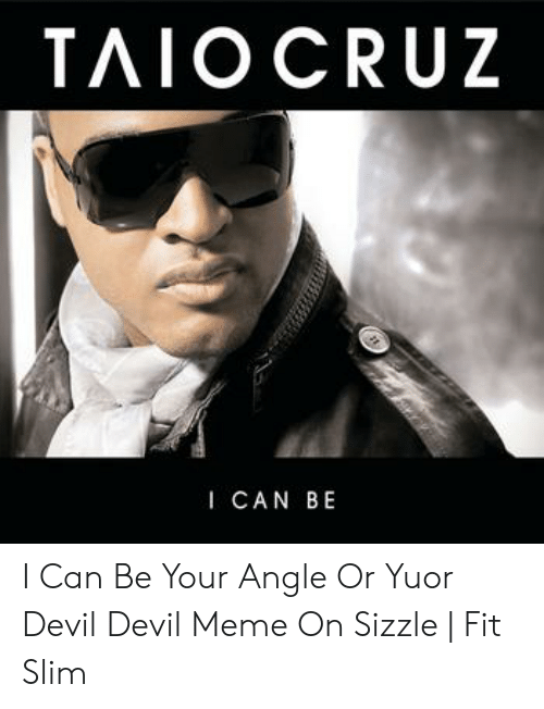 Devil Meme: TAIO CRUZ  I CAN BE I Can Be Your Angle Or Yuor Devil Devil Meme On Sizzle   Fit Slim