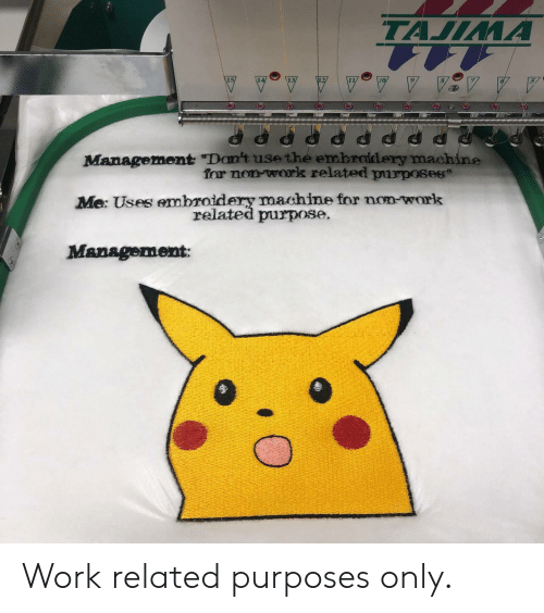 "Work, Management, and For: TAJIMA  Management ""Don't use the embroidery machine  for non work related purposes  Me: Uses embroidery machine for non-work  related purpose.  Management: Work related purposes only."