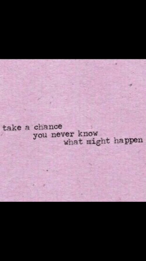 chance: take a chance  you never know  what might happen