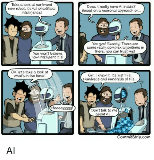 ifs: Take a look at our brand  new robot, it's full of artificial  intelligence!  Does it really have Al inside?  Based on a neuronal approach or..  Yes yes! Exactly! There are  some really complex algorithms in  there, you can trust me  You won't believe  how intelligent it is!  OK let's take a look at  what's in the torso  Gn, I knew it. It's just Fs  Hundreds and hundreds of IFs...  Don't talk to me  about A  CommitStrip.com AI