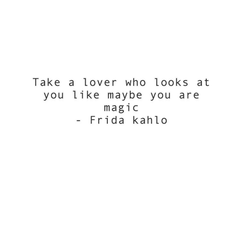 lover: Take a lover who looks at  you like maybe  magic  Frida kahlo  you are