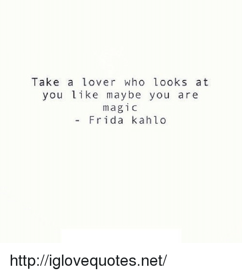 Frida Kahlo: Take a lover who looks at  you like maybe you are  magic  - Frida kahlo http://iglovequotes.net/